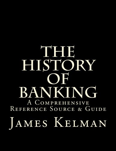 The History of Banking: A Comprehensive Reference Source & Guide: James Kelman