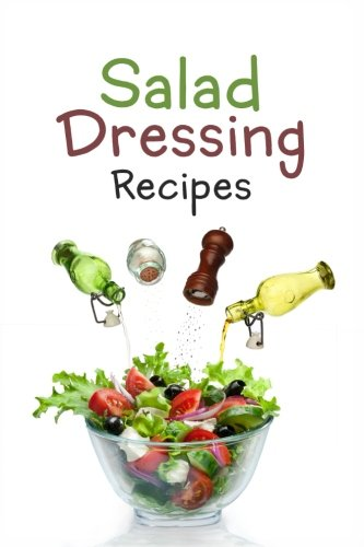 9781523252701: Salad Dressing Recipes: Top 50 Most Delicious Homemade Salad Dressings: [A Salad Dressing Cookbook]