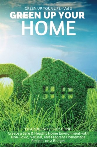 9781523254569: Green up your Home: Create a Safe & Healthy Home Environment with Non-Toxic, Natural, and Fragrant Homemade Recipes on a Budget (Green up your Life) (Volume 3)