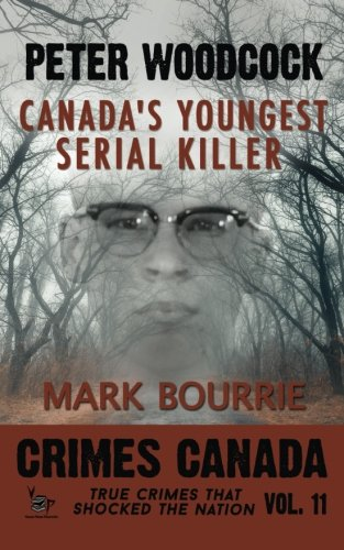 9781523256990: Peter Woodcock: Canada's Youngest Serial Killer (Crimes Canada: True Crimes That Shocked The Nation) (Volume 11)