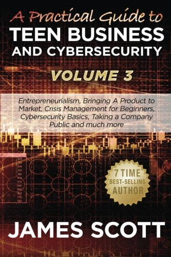 9781523259342: A Practical Guide to Teen Business and Cybersecurity - Volume 3: Entrepreneurialism, Bringing a Product to Market, Crisis Management for Beginners, ... Basics, Taking a Company Public and much more