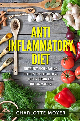9781523260584: Anti Inflammatory Diet: Nutrient Rich Healing Recipes to Help Relieve Chronic Pain & Inflammation (Beginners, Cookbook, Pain Free, Weight Loss)