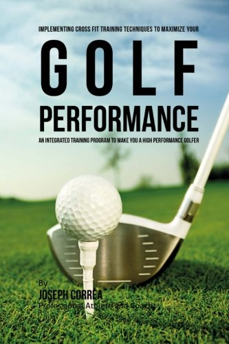 9781523263233: Implementing Cross Fit Training Techniques to Maximize Your Golf Performance: An Integrated Training Program to Make You a High Performance Golfer