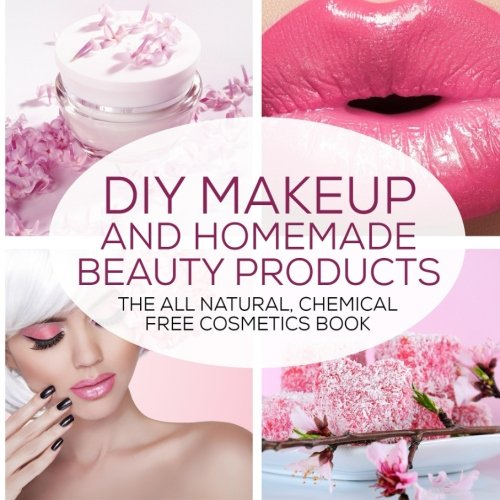 9781523264162: DIY Makeup And Homemade Beauty Products: The All Natural, Chemical Free Cosmetics Book: Volume 1 (Formulating Chemical Free, Natural Cosmetics, Homemade Beauty Products And DIY Makeup)