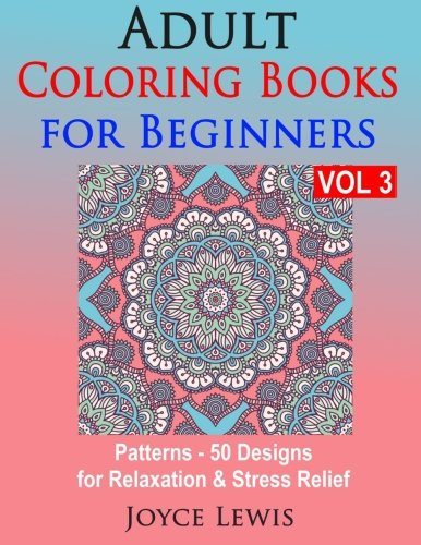 9781523265435: Adult Coloring Books for Beginners Vol 3: Patterns - 50 Designs for Relaxation & Stress Relief (Volume 3)