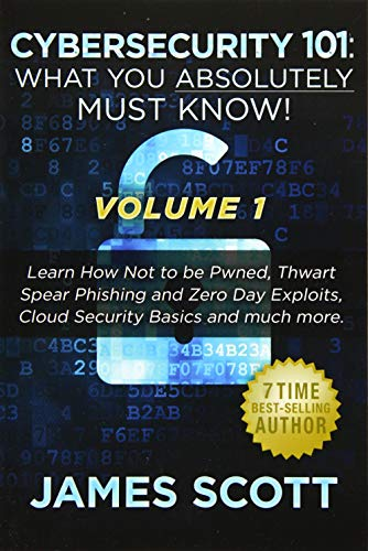 9781523274277: Cybersecurity 101: What You Absolutely Must Know! - Volume 1: Learn How Not to be Pwned, Thwart Spear Phishing and Zero Day Exploits, Cloud Security Basics, and much more