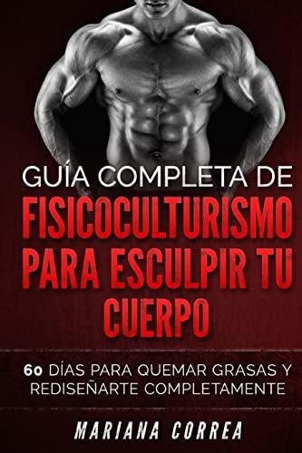 9781523277704: GUIA COMPLETA De FISICOCULTURISMO PARA ESCULPIR TU CUERPO: 60 DIAS PARA QUEMAR GRASAS y REDISENARTE COMPLETAMENTE (Spanish Edition)