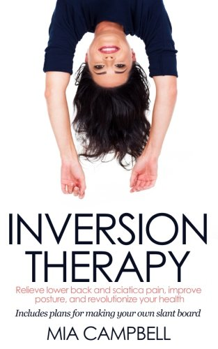 9781523278763: Inversion Therapy: Relieve lower back and sciatica pain, improve posture, and revolutionize your health