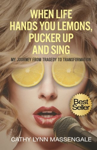 9781523278848: When Life Hands You Lemons, Pucker Up and Sing: My Journey from Tragedy to Transformation