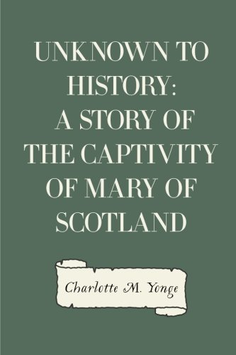 9781523280698: Unknown to History: A Story of the Captivity of Mary of Scotland