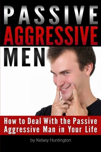 9781523284931: Passive Aggressive Men: How to Deal With the Passive Aggressive Man in Your Life