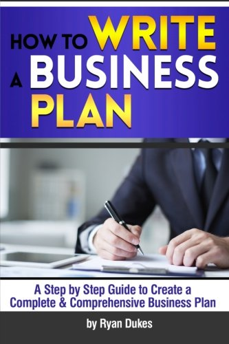 9781523284993: How to Write a Business Plan: A Step by Step Guide to Create a Complete and Comprehensive Business Plan