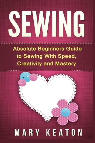 9781523286164: Sewing: Absolute Beginners Guide to Sewing with Speed, Creativity and Mastery
