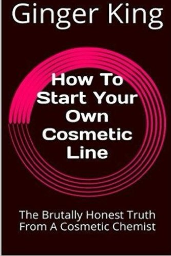 9781523287475: How To Start Your Own Cosmetic Line: The Brutally Honest Truth From A Cosmetic Chemist
