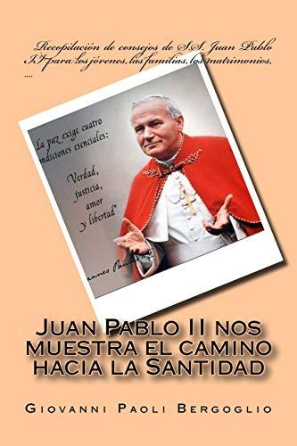 9781523294763: Juan Pablo II nos muestra el camino hacia la Santidad: Recopilación de consejos de S.S. Juan Pablo II para los jóvenes, las familias, los matrimonios, .... (Spanish Edition)