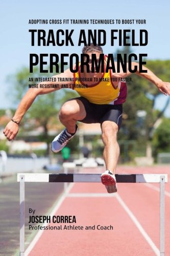 9781523310685: Adopting Cross Fit Training Techniques to Boost Your Track and Field Performance: An Integrated Training Program to Make You Faster, More Resistant, and Stronger