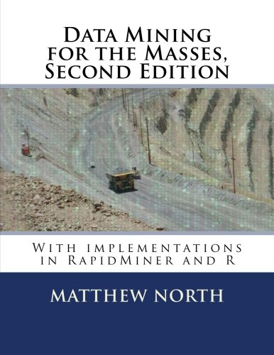 Data Mining for the Masses, Second Edition: with implementations in RapidMiner and R: Dr. Matthew ...