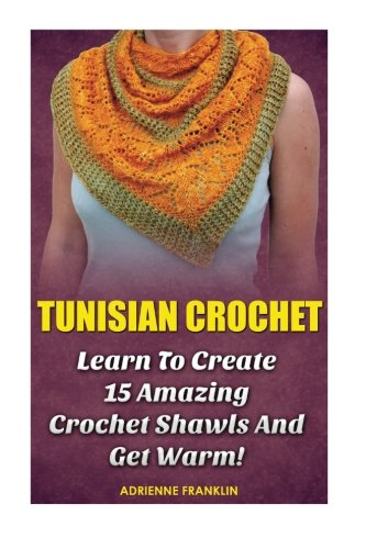 9781523330164: Tunisian Crochet: Learn to Creat 15 Amazing Crochet Shawls and Get Warm!: (Tunisian Crochet, Crochet Scarves, Crochet Shawls, How To Crochet, Crochet ... Patterns For Beginners, Crochet Patterns)