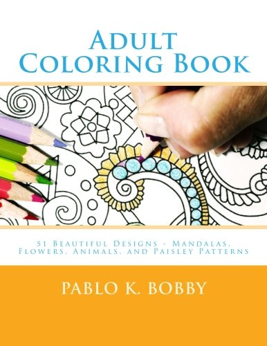 9781523330423: Adult Coloring Books: 51 Beautiful Designs in a Coloring Book for Adults - Mandalas, Flowers, Animals, and Paisley Patterns (Pablo K. Bobby Coloring Books) (Volume 1)