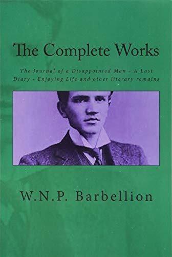 9781523334490: The Complete Works: The Journal of a Disappointed Man; A Last Diary; Enjoying Life and other literary remains