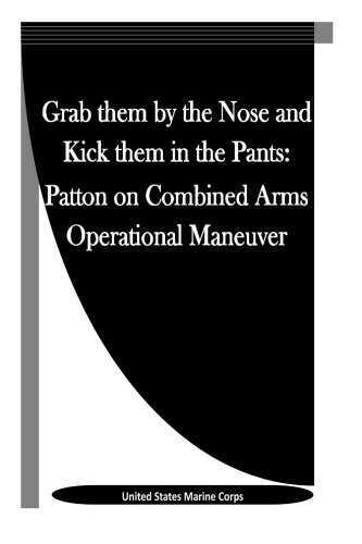 9781523342853: Grab them by the Nose and Kick them in the Pants: Patton on Combined Arms Operational Maneuver