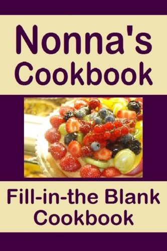 9781523350018: Nonna's Cookbook: Fill in the blank recipe cookbook for 50 recipe favorites. Nonna's Cookbook is a book you can write in. Make a copy for yourself or ... your own personal recipes part of a legacy.