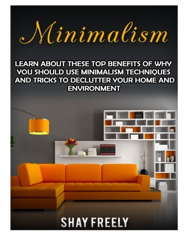 9781523352470: Minimalism: Learn About These Top Benefits Of Why You Should Use Minimalism Techniques And Tricks To Declutter Your Home And Environment