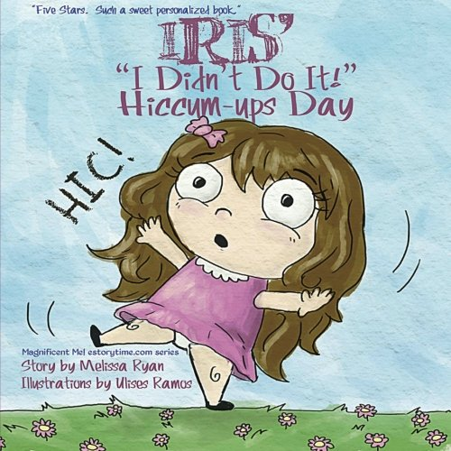 """9781523355945: Iris's """"I Didn't Do It!"""" Hiccum-ups Day: Personalized Children's Books, Personalized Gifts, and Bedtime Stories (A Magnificent Me! estorytime.com Series)"""