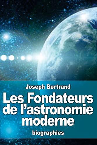 9781523359981: Les Fondateurs de l'astronomie moderne: Copernic, Tycho Brah�, K�pler, Galil�e, Newton