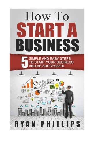 9781523365975: How To Start A Business: 5 Simple and Easy Steps To Start Your Business and Be S (Start your own business and work for yourself in 27 days or less)
