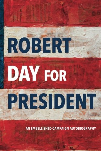 9781523376285: Robert Day For President: An Embellished Campaign Autobiography