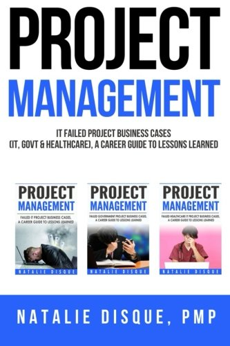 Project Management Collection: Failed IT Project Business Cases, A Career Guide to Lessons Learned:...