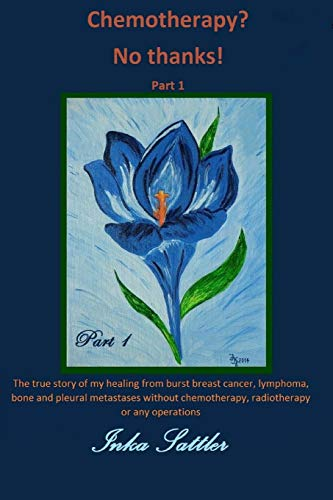 9781523384297: The autobiography of my cancer cure: The true story of my healing from burst breast cancer with bone and pleural metastases without chemotherapy, or any operations