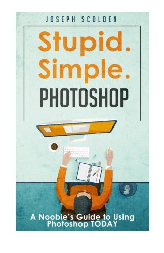 9781523385454: Photoshop - Stupid. Simple. Photoshop: A Noobie's Guide to Using Photoshop TODAY