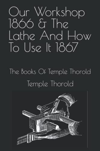 9781523385560: Our Workshop 1866 & The Lathe And How To Use It 1867: The Books Of Temple Thorold