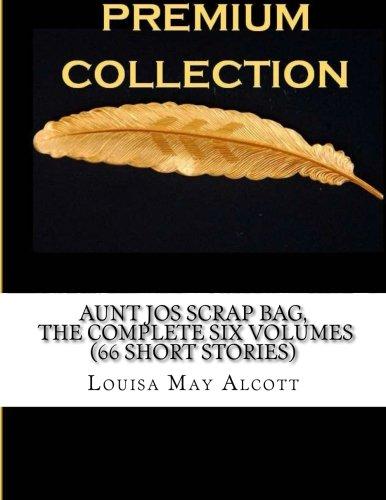 9781523390298: Aunt Jo's Scrap Bag The Complete Six Volumes (66 Short Stories)