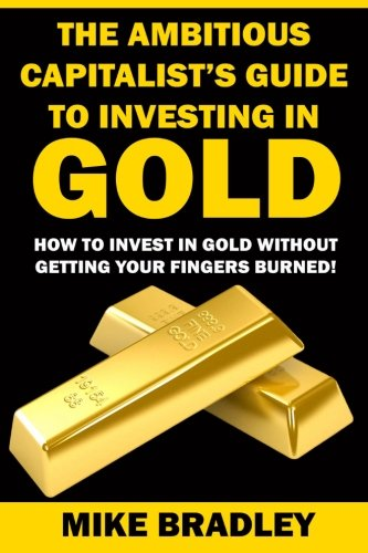9781523390311: The Ambitious Capitalist's Guide to Investing in GOLD: How to Invest in GOLD without Getting Your Fingers Burned! (Precious Metals) (Volume 1)