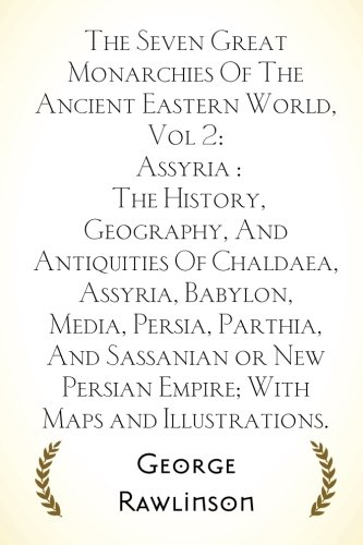 9781523398713: The Seven Great Monarchies Of The Ancient Eastern World, Vol 2: Assyria : The History, Geography, And Antiquities Of Chaldaea, Assyria, Babylon, ... Persian Empire; With Maps and Illustrations.