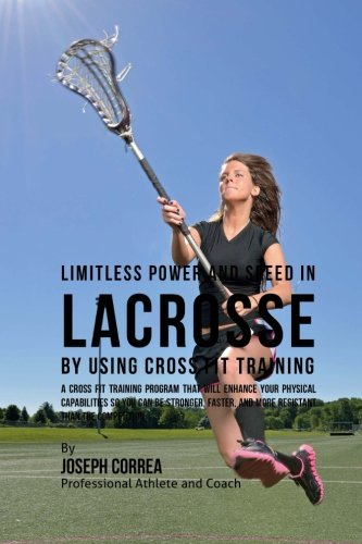 Limitless Power and Speed in Lacrosse by Using Cross Fit Training: A Cross Fit Training Program ...