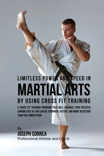 9781523398836: Limitless Power and Speed in Martial Arts by Using Cross Fit Training: A Cross Fit Training Program That Will Enhance Your Physical Capabilities So ... and More Resistant Than the Competition