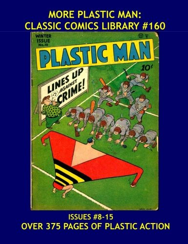 9781523400287: More Plastic Man: Classic Comics Library #160: Another Giant Collection Of Jack Cole's Amazing and Wacky Golden Age Superhero - Issues #8-15 -- Over 375 Pages - All Stories - No Ads