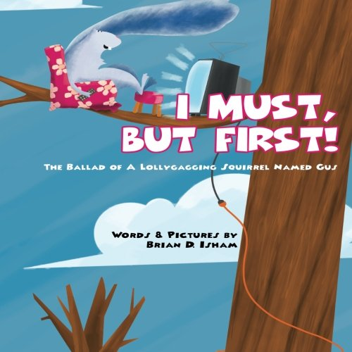 9781523401802: I Must, But First!: The Ballad of A Lollygagging Squirrel Named Gus (Gus the Squirrel) (Volume 1)