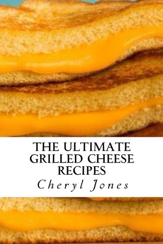 The Ultimate Grilled Cheese Recipes: Jones, Cheryl