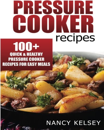 Pressure Cooker Recipes: 104 Quick & Easy Pressure Cooker Recipes For Easy Meals: Nancy Kelsey