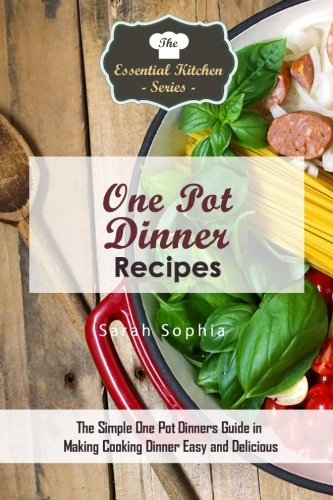 One Pot Dinners: The Simple One Pot Dinners Guide to Making Cooking Dinner Easy and Delicious (The ...