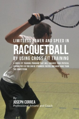 9781523411283: Limitless Power and Speed in Racquetball by Using Cross Fit Training: A Cross Fit Training Program That Will Enhance Your Physical Capabilities So You ... and More Resistant Than the Competition