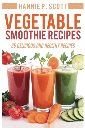 Vegetable Smoothie Recipes: 25 Delicious and Healthy Recipes: Scott, Hannie P