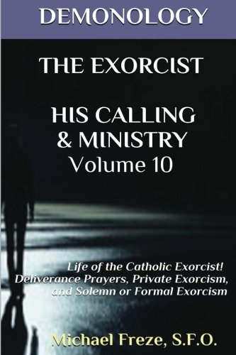 9781523416233: DEMONOLOGY THE EXORCIST HIS CALLING & MINISTRY: Deliverance Private Exorcism Sol (The Demonology Series) (Volume 10)