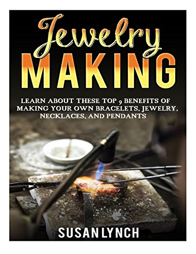 9781523418671: Jewelry Making: Learn About These Top 9 Benefits Of Making Your Own Bracelets, Jewelry, Necklaces, And Pendants