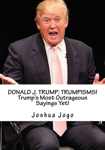 9781523434992: Donald J. Trump: TRUMPISMS: Donald Trump's Most Outrageous Sayings Yet
